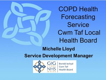 COPD Health Forecasting Service Cwm Taf Local Health Board Michelle Lloyd Service Development Manager.