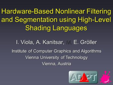 Hardware-Based Nonlinear Filtering and Segmentation using High-Level Shading Languages I. Viola, A. Kanitsar, M. E. Gröller Institute of Computer Graphics.