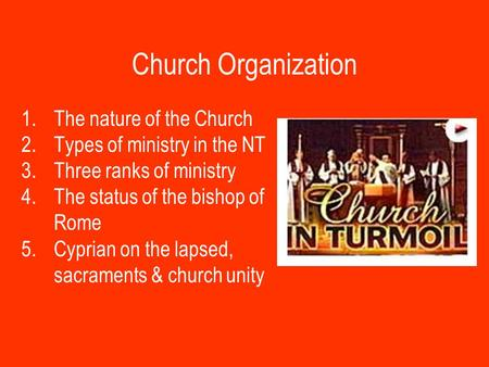 Church Organization 1.The nature of the Church 2.Types of ministry in the NT 3.Three ranks of ministry 4.The status of the bishop of Rome 5.Cyprian on.