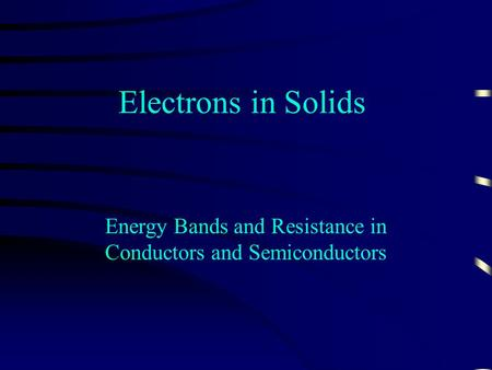 Electrons in Solids Energy Bands and Resistance in Conductors and Semiconductors.