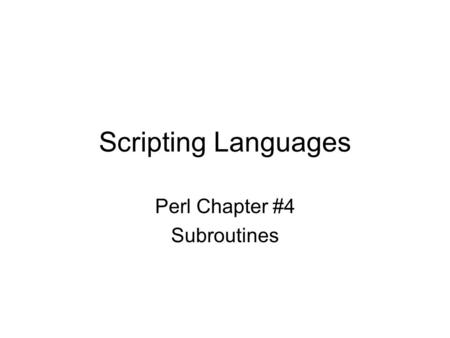 Scripting Languages Perl Chapter #4 Subroutines. Writing your own Functions Functions is a programming language serve tow purposes: –They allow you to.
