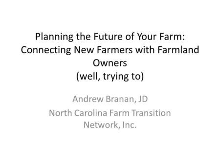 Planning the Future of Your Farm: Connecting New Farmers with Farmland Owners (well, trying to) Andrew Branan, JD North Carolina Farm Transition Network,