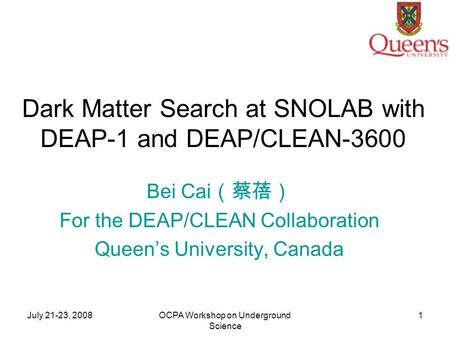 July 21-23, 2008OCPA Workshop on Underground Science 1 Dark Matter Search at SNOLAB with DEAP-1 and DEAP/CLEAN-3600 Bei Cai (蔡蓓) For the DEAP/CLEAN Collaboration.