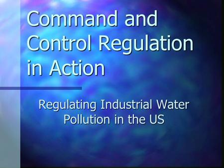 Command and Control Regulation in Action Regulating Industrial Water Pollution in the US.