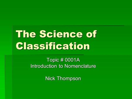 The Science of Classification Topic # 0001A Introduction to Nomenclature Nick Thompson.