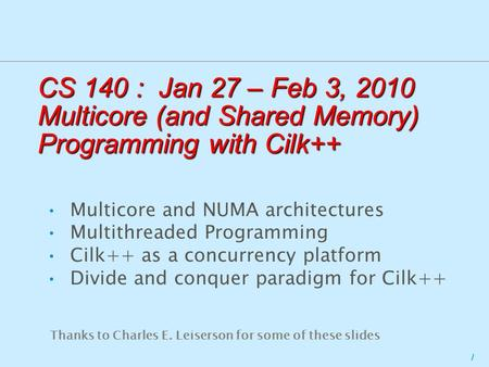 1 CS 140 : Jan 27 – Feb 3, 2010 Multicore (and Shared Memory) Programming with Cilk++ Multicore and NUMA architectures Multithreaded Programming Cilk++