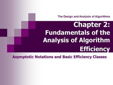 Chapter 2: Fundamentals of the Analysis of Algorithm Efficiency Asymptotic Notations and Basic Efficiency Classes The Design and Analysis of Algorithms.