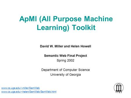 ApMl (All Purpose Machine Learning) Toolkit David W. Miller and Helen Howell Semantic Web Final Project Spring 2002 Department of Computer Science University.
