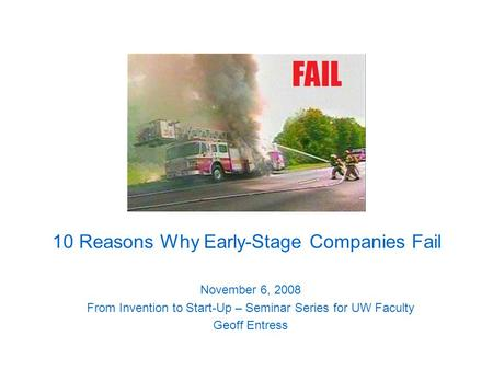 10 Reasons Why Early-Stage Companies Fail November 6, 2008 From Invention to Start-Up – Seminar Series for UW Faculty Geoff Entress.