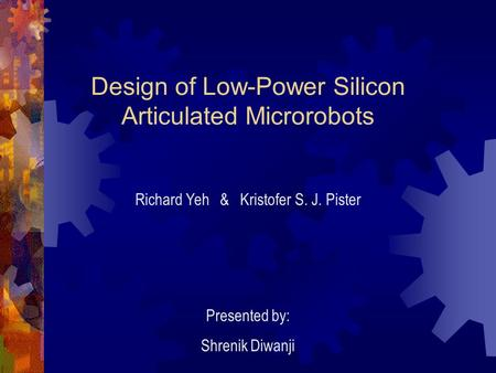 Design of Low-Power Silicon Articulated Microrobots Richard Yeh & Kristofer S. J. Pister Presented by: Shrenik Diwanji.
