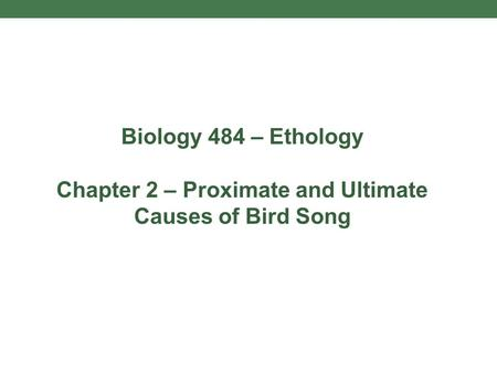 Biology 484 – Ethology Chapter 2 – Proximate and Ultimate Causes of Bird Song.