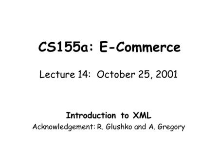 CS155a: E-Commerce Lecture 14: October 25, 2001 Introduction to XML Acknowledgement: R. Glushko and A. Gregory.