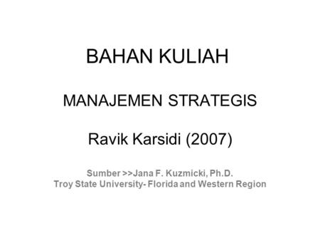 BAHAN KULIAH MANAJEMEN STRATEGIS Ravik Karsidi (2007) Sumber >>Jana F. Kuzmicki, Ph.D. Troy State University- Florida and Western Region.