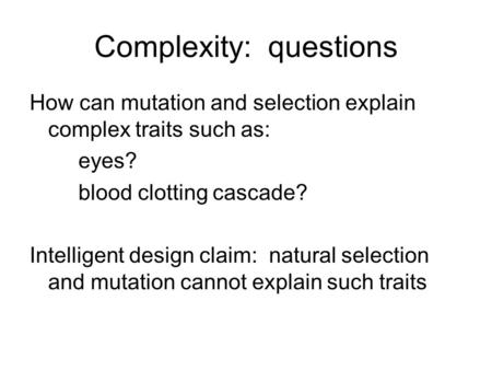 Complexity: questions How can mutation and selection explain complex traits such as: eyes? blood clotting cascade? Intelligent design claim: natural selection.