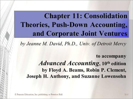 © Pearson Education, Inc. publishing as Prentice Hall11-1 Chapter 11: Consolidation Theories, Push-Down Accounting, and Corporate Joint Ventures by Jeanne.
