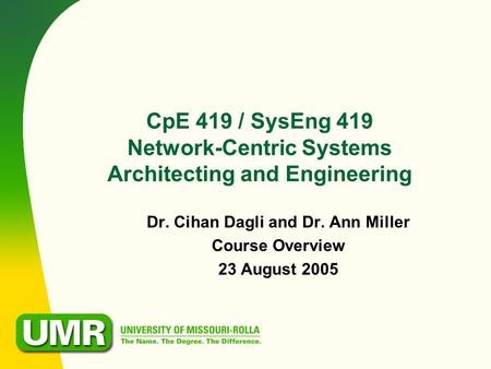 CpE 419 / SysEng 419 Network-Centric Systems Architecting and Engineering Dr. Cihan Dagli and Dr. Ann Miller Course Overview 23 August 2005.