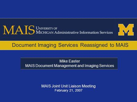 Mike Easter MAIS Document Management and Imaging Services Document Imaging Services Reassigned to MAIS MAIS Joint Unit Liaison Meeting February 21, 2007.