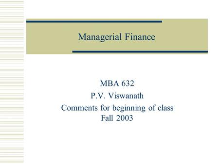 Managerial Finance MBA 632 P.V. Viswanath Comments for beginning of class Fall 2003.