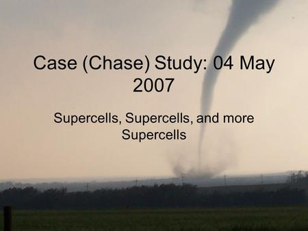 Case (Chase) Study: 04 May 2007 Supercells, Supercells, and more Supercells.
