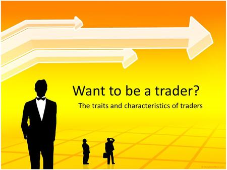 Want to be a trader? The traits and characteristics of traders.