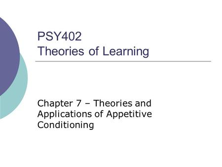 PSY402 Theories of Learning Chapter 7 – Theories and Applications of Appetitive Conditioning.