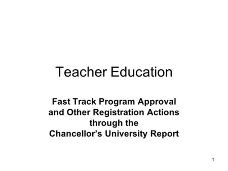 1 Teacher Education Fast Track Program Approval and Other Registration Actions through the Chancellor's University Report.
