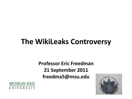 The WikiLeaks Controversy Professor Eric Freedman 21 September 2011