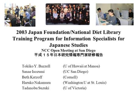 2003 Japan Foundation/National Diet Library Training Program for Information Specialists for Japanese Studies NCC Open Meeting at San Diego 平成15年日本研究情報専門家研修報告.