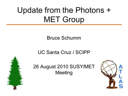 Update from the Photons + MET Group Bruce Schumm UC Santa Cruz / SCIPP 26 August 2010 SUSY/MET Meeting.