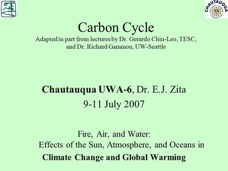 Carbon Cycle Adapted in part from lectures by Dr. Gerardo Chin-Leo, TESC, and Dr. Richard Gammon, UW-Seattle Chautauqua UWA-6, Dr. E.J. Zita 9-11 July.