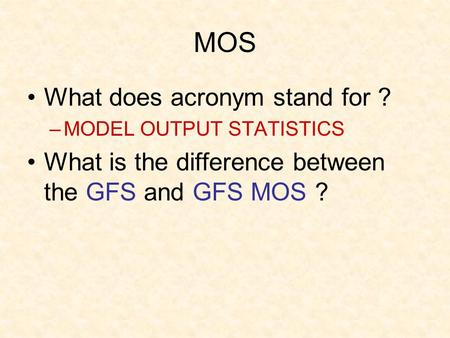 MOS What does acronym stand for ? –MODEL OUTPUT STATISTICS What is the difference between the GFS and GFS MOS ?
