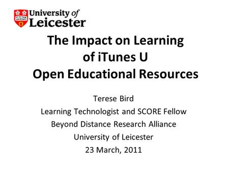 The Impact on Learning of iTunes U Open Educational Resources Terese Bird Learning Technologist and SCORE Fellow Beyond Distance Research Alliance University.