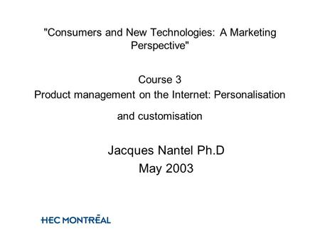 Consumers and New Technologies: A Marketing Perspective Course 3 Product management on the Internet: Personalisation and customisation Jacques Nantel.