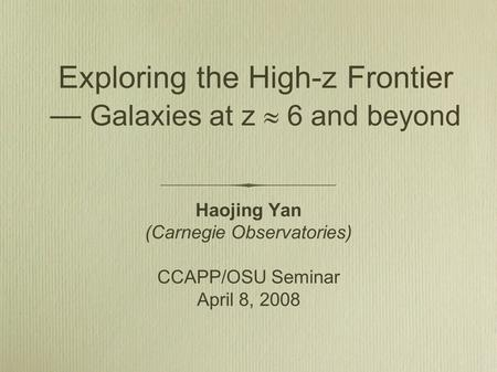 Exploring the High-z Frontier — Galaxies at z  6 and beyond Haojing Yan (Carnegie Observatories) CCAPP/OSU Seminar April 8, 2008.