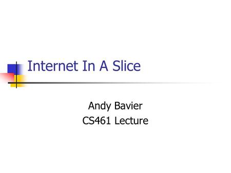 Internet In A Slice Andy Bavier CS461 Lecture.