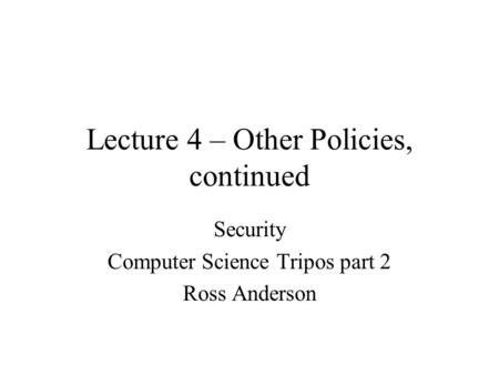 Lecture 4 – Other Policies, continued Security Computer Science Tripos part 2 Ross Anderson.