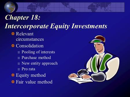 Chapter 18: Intercorporate Equity Investments Relevant circumstances Consolidation Pooling of interests Purchase method New entity approach Pro rata Equity.