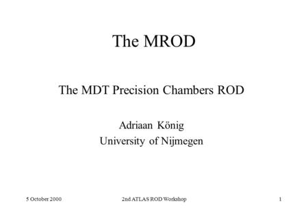 5 October 20002nd ATLAS ROD Workshop1 The MROD The MDT Precision Chambers ROD Adriaan König University of Nijmegen.