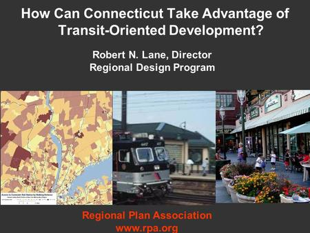 How Can Connecticut Take Advantage of Transit-Oriented Development? Robert N. Lane, Director Regional Design Program Regional Plan Association www.rpa.org.