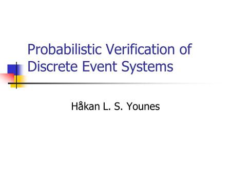 Probabilistic Verification of Discrete Event Systems Håkan L. S. Younes.