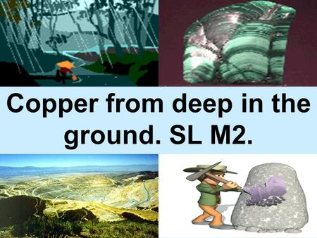 Copper from deep in the ground. SL M2. Five stages: Open Pit mining Pit crusher 0.6% Cu Froth floatation 30% Cu Smelting 90.4% Cu Electrolytic refining.