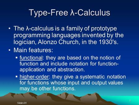 Slides 01 1 Type-Free λ-Calculus The λ-calculus is a family of prototype programming languages invented by the logician, Alonzo Church, in the 1930's.