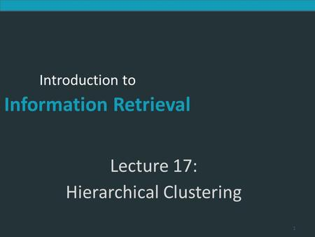 Introduction to Information Retrieval Introduction to Information Retrieval Lecture 17: Hierarchical Clustering 1.