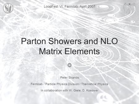 LoopFest VI, Fermilab, April 2007 Parton Showers and NLO Matrix Elements Peter Skands Fermilab / Particle Physics Division / Theoretical Physics In collaboration.