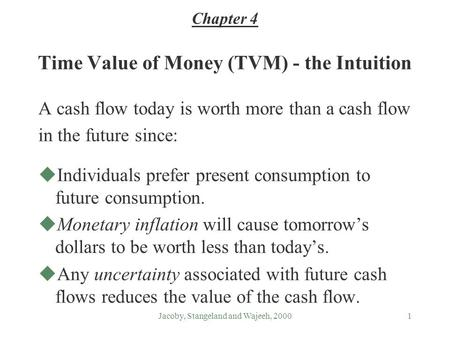 Jacoby, Stangeland and Wajeeh, 20001 Time Value of Money (TVM) - the Intuition A cash flow today is worth more than a cash flow in the future since: uIndividuals.