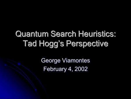 Quantum Search Heuristics: Tad Hogg's Perspective George Viamontes February 4, 2002.