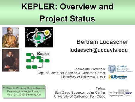 KEPLER: Overview and Project Status Bertram Ludäscher San Diego Supercomputer Center Associate Professor Dept. of Computer Science.