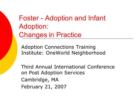 Foster - Adoption and Infant Adoption: Changes in Practice Adoption Connections Training Institute: OneWorld Neighborhood Third Annual International Conference.