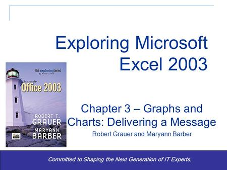 Exploring Office 2003 - Grauer and Barber 1 Committed to Shaping the Next Generation of IT Experts. Chapter 3 – Graphs and Charts: Delivering a Message.