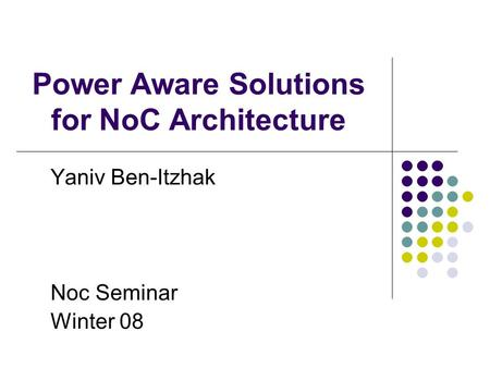 Power Aware Solutions for NoC Architecture Yaniv Ben-Itzhak Noc Seminar Winter 08.